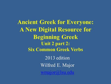 Ancient Greek for Everyone: A New Digital Resource for Beginning Greek Unit 2 part 2: Six Common Greek Verbs 2013 edition Wilfred E. Major