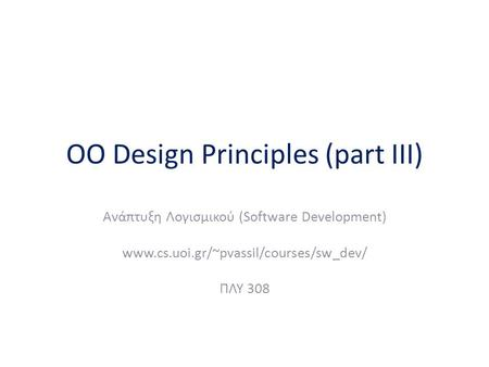 OO Design Principles (part III) Ανάπτυξη Λογισμικού (Software Development) www.cs.uoi.gr/~pvassil/courses/sw_dev/ ΠΛΥ 308.