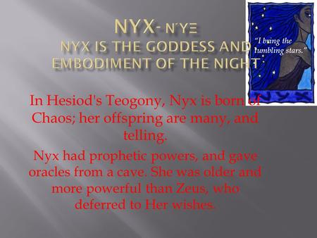 In Hesiod's Teogony, Nyx is born of Chaos; her offspring are many, and telling. Nyx had prophetic powers, and gave oracles from a cave. She was older and.