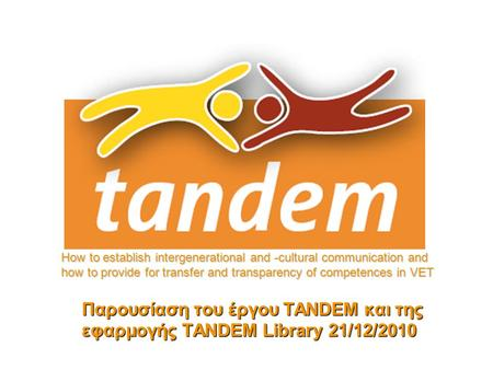 Παρουσίαση του έργου TANDEM και της εφαρμογής TANDEM Library 21/12/2010 How to establish intergenerational and -cultural communication and how to provide.