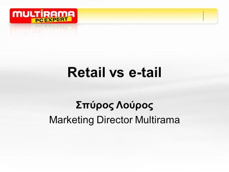 Retail vs e-tail Σπύρος Λούρος Marketing Director Multirama.