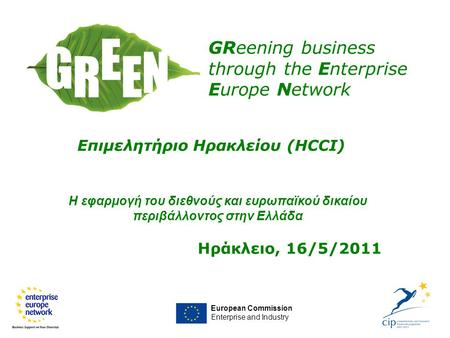 European Commission Enterprise and Industry GReening business through the Enterprise Europe Network Επιμελητήριο Ηρακλείου (HCCI) Ηράκλειο, 16/5/2011 Η.
