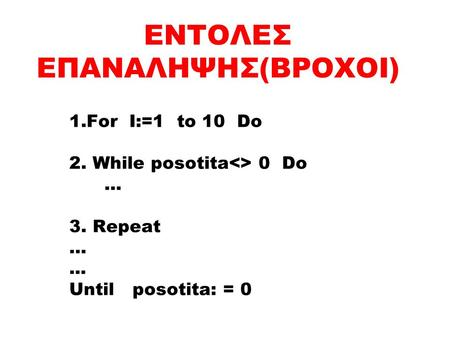 ΕΝΤΟΛΕΣ ΕΠΑΝΑΛΗΨΗΣ(ΒΡΟΧΟΙ) 1.For I:=1 to 10 Do 2. While posotita<> 0 Do … 3. Repeat …... Until posotita: = 0.