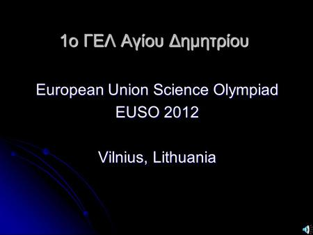 1ο ΓΕΛ Αγίου Δημητρίου European Union Science Olympiad EUSO 2012 Vilnius, Lithuania.
