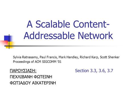 A Scalable Content- Addressable Network Sylvia Ratnasamy, Paul Francis, Mark Handley, Richard Karp, Scott Shenker Proceedings of ACM SIGCOMM '01 ΠΑΡΟΥΣΙΑΣΗ: