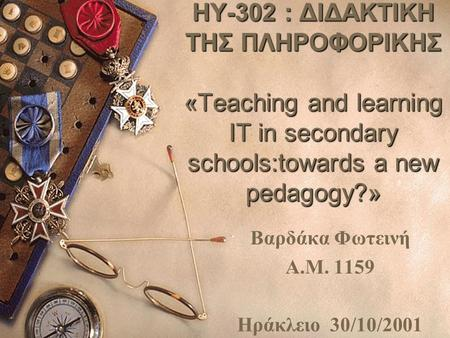 1 HY-302 : ΔΙΔΑΚΤΙΚΗ ΤΗΣ ΠΛΗΡΟΦΟΡΙΚΗΣ «Teaching and learning IT in secondary schools:towards a new pedagogy?» Βαρδάκα Φωτεινή Α.Μ. 1159 Ηράκλειο 30/10/2001.
