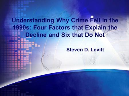 Understanding Why Crime Fell in the 1990s: Four Factors that Explain the Decline and Six that Do Not Steven D. Levitt.