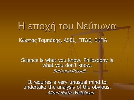 Η εποχή του Νεύτωνα Science is what you know. Philosophy is what you don't know. Bertrand Russell. It requires a very unusual mind to undertake the analysis.