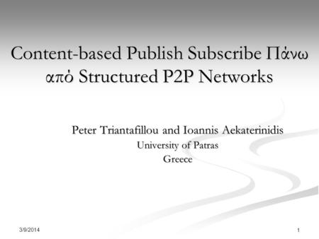 3/9/2014 1 Content-based Publish Subscribe Πάνω από Structured P2P Networks Peter Triantafillou and Ioannis Aekaterinidis University of Patras Greece.