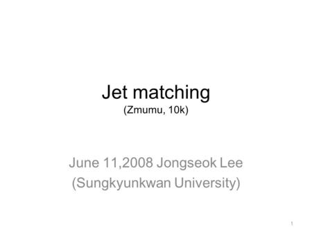 Jet matching (Zmumu, 10k) June 11,2008 Jongseok Lee (Sungkyunkwan University) 1.
