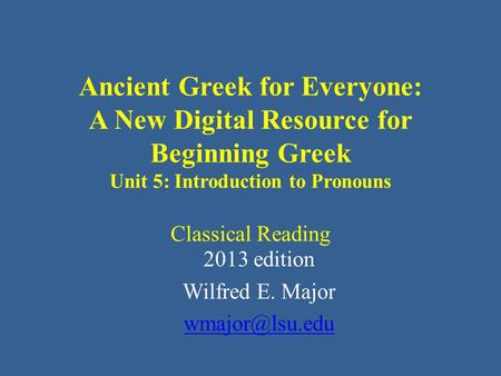 Ancient Greek for Everyone: A New Digital Resource for Beginning Greek Unit 5: Introduction to Pronouns Classical Reading 2013 edition Wilfred E. Major.