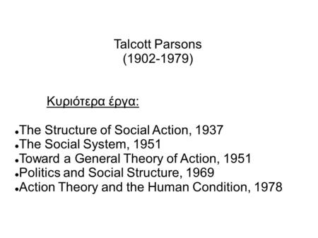 Talcott Parsons (1902-1979) Κυριότερα έργα: The Structure of Social Action, 1937 The Social System, 1951 Toward a General Theory of Action, 1951 Politics.
