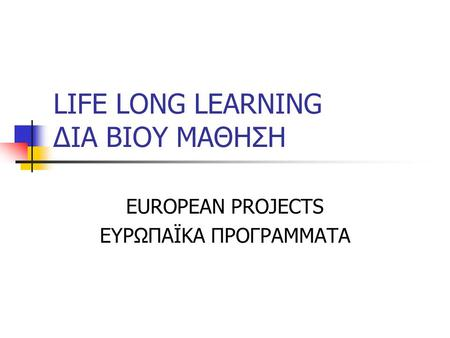 LIFE LONG LEARNING ΔΙΑ ΒΙΟΥ ΜΑΘΗΣΗ EUROPEAN PROJECTS ΕΥΡΩΠΑΪΚΑ ΠΡΟΓΡΑΜΜΑΤΑ.