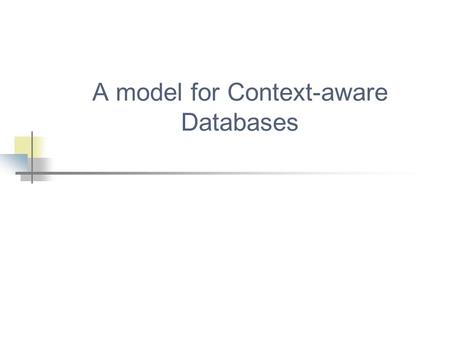 "A model for Context-aware Databases. 19/04/20052 What is Context? Ο καθένας ορίζει το context διαφορετικά... ""location, identities of nearby people and."