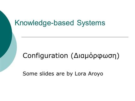 Knowledge-based Systems Configuration (Διαμόρφωση) Some slides are by Lora Aroyo.