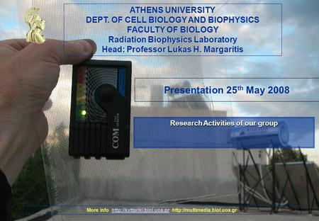 ATHENS UNIVERSITY DEPT. OF CELL BIOLOGY AND BIOPHYSICS FACULTY OF BIOLOGY Radiation Biophysics Laboratory Head: Professor Lukas H. Margaritis More info.