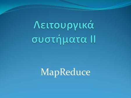 MapReduce. Το πρόβλημα Επεξεργασία μεγάλων συνόλων δεδομένων(TB) Τα δεδομένα είναι κατανεμημένα σε διαφορετικές τοποθεσίες Μεσαίας ισχύος υλικό με συχνές.