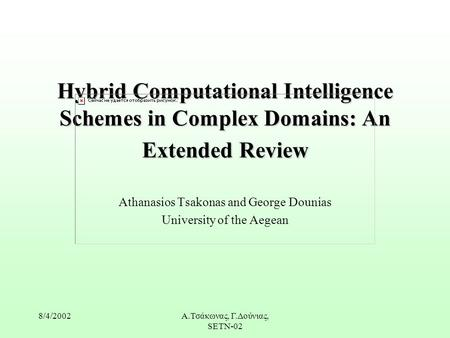 8/4/2002Α.Τσάκωνας, Γ.Δούνιας, SETN-02 Hybrid Computational Intelligence Schemes in Complex Domains: An Extended Review Athanasios Tsakonas and George.