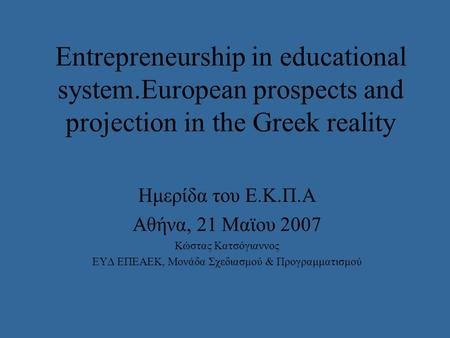 Entrepreneurship in educational system.European prospects and projection in the Greek reality Ημερίδα του E.K.Π.Α Αθήνα, 21 Μαϊου 2007 Κώστας Κατσόγιαννος.