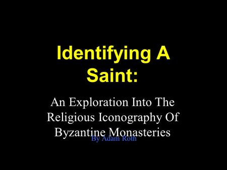 Identifying A Saint: An Exploration Into The Religious Iconography Of Byzantine Monasteries By Adam Roth.