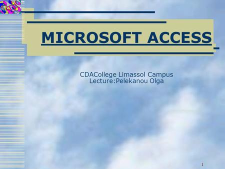 MICROSOFT ACCESS CDACollege Limassol Campus Lecture:Pelekanou Olga 1.