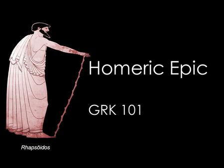 "Rhapsōidos Homeric Epic GRK 101. Oral Greek Χαίρετε, ὦ μαθητρίδες τε καὶ μαθηταί –κτλ (= et cetera, ""and the rest,"" ""and so on"") Πῶς ἔχετε; Τί ἐστι τὸ."