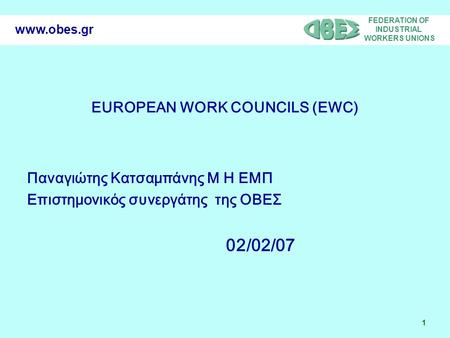 FEDERATION OF INDUSTRIAL WORKERS UNIONS 1 www.obes.gr EUROPEAN WORK COUNCILS (EWC) Παναγιώτης Κατσαμπάνης Μ Η ΕΜΠ Επιστημονικός συνεργάτης της ΟΒΕΣ 02/02/07.