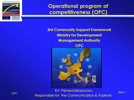 Operational program of competitiveness (OPC) OPC Slide 1 3rd Community Support Framework Ministry for Development Management Authority OPC Evi Panayotakopoulou.