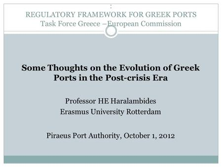 : REGULATORY FRAMEWORK FOR GREEK PORTS Task Force Greece –European Commission Some Thoughts on the Evolution of Greek Ports in the Post-crisis Era Professor.