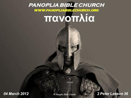 PANOPLIA BIBLE CHURCH www.panopliabiblechurch.org 04 March 2012 2 Peter Lesson 36 πανοπλία © Panoplia Bible Church.