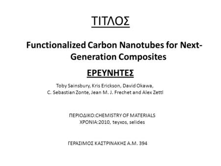 ΤΙΤΛΟΣ Functionalized Carbon Nanotubes for Next- Generation Composites ΕΡΕΥΝΗΤΕΣ Toby Sainsbury, Kris Erickson, David Okawa, C. Sebastian Zonte, Jean M.
