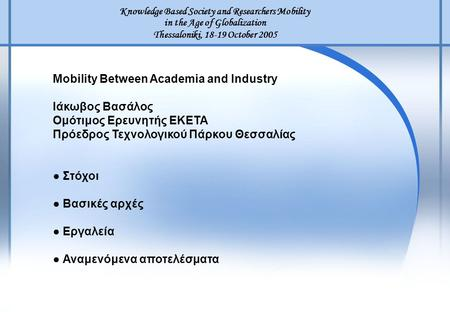 Knowledge Based Society and Researchers Mobility in the Age of Globalization Thessaloniki, 18-19 October 2005 Mobility Between Academia and Industry Ιάκωβος.