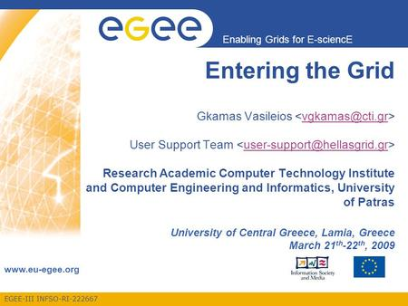 EGEE-III INFSO-RI-222667 Enabling Grids for E-sciencE www.eu-egee.org Entering the Grid Gkamas Vasileios User Support Team Research Academic Computer Technology.