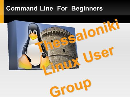 Command Line For Beginners Thessaloniki Linux User Group.