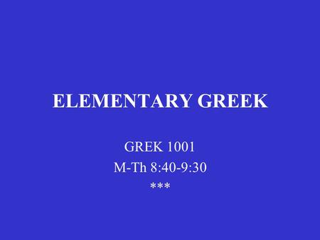 ELEMENTARY GREEK GREK 1001 M-Th 8:40-9:30 ***. C.W. Shelmerdine Introduction to Greek 2 nd edition (Newburyport, MA: Focus, 2008) Chapter 1.