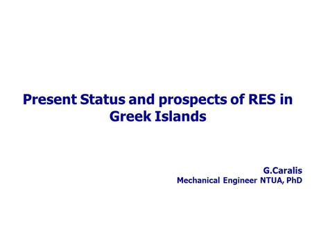 G.Caralis Mechanical Engineer NTUA, PhD Present Status and prospects of RES in Greek Islands.