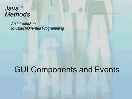 GUI Components and Events JavaMethods An Introduction to Object-Oriented Programming TM.