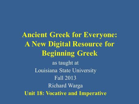 Ancient Greek for Everyone: A New Digital Resource for Beginning Greek as taught at Louisiana State University Fall 2013 Richard Warga Unit 18: Vocative.