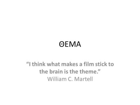 "ΘΕΜΑ ""I think what makes a film stick to the brain is the theme."" William C. Martell."
