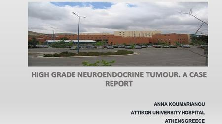 HIGH GRADE NEUROENDOCRINE TUMOUR. A CASE REPORT ANNA KOUMARIANOU ATTIKON UNIVERSITY HOSPITAL ATHENS GREECE.