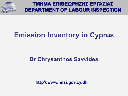 ΤΜΗΜΑ ΕΠΙΘΕΩΡΗΣΗΣ ΕΡΓΑΣΙΑΣ DEPARTMENT OF LABOUR INSPECTION http//:www.mlsi.gov.cy/dli Emission Inventory in Cyprus Dr Chrysanthos Savvides.
