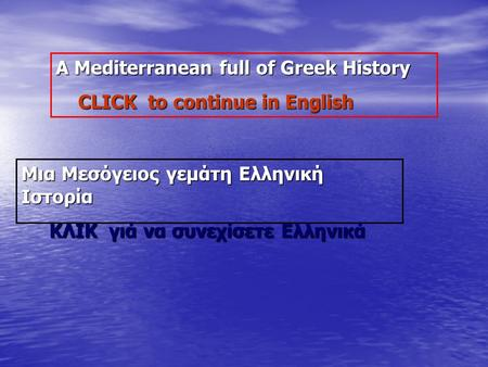 A Mediterranean full of Greek History A Mediterranean full of Greek History CLICK to continue in English CLICK to continue in English Μια Μεσόγειος γεμάτη.