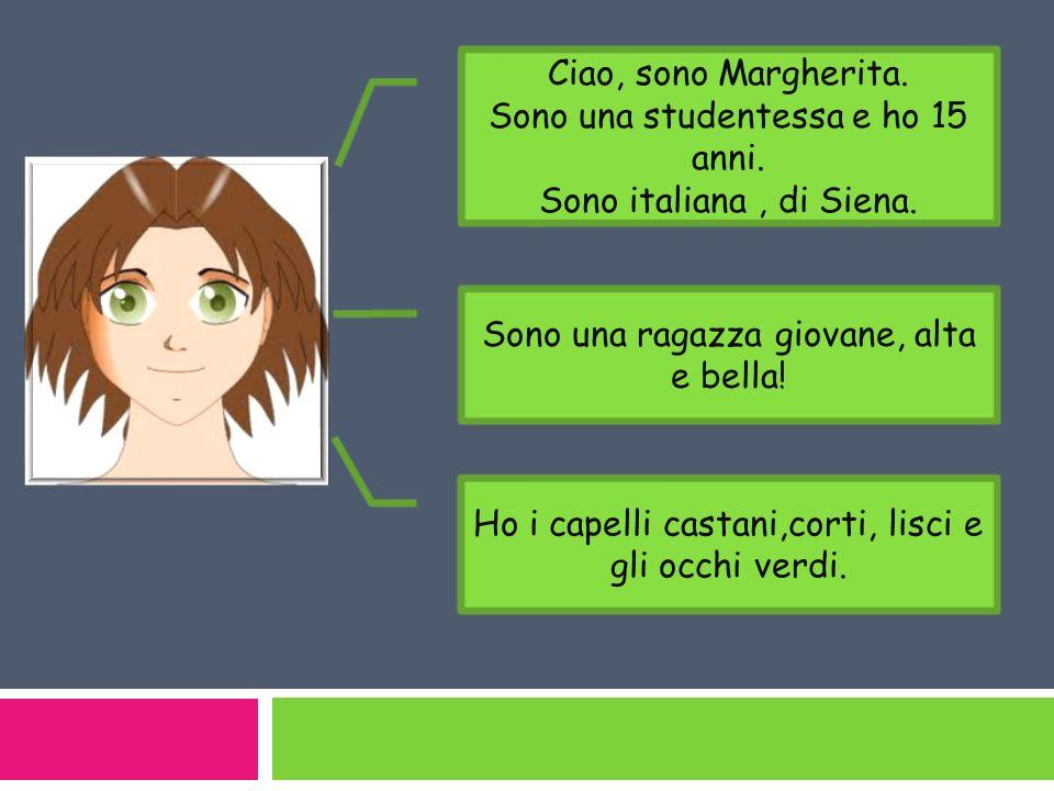 Sono una studentessa e ho 15 anni. Sono italiana , di Siena.