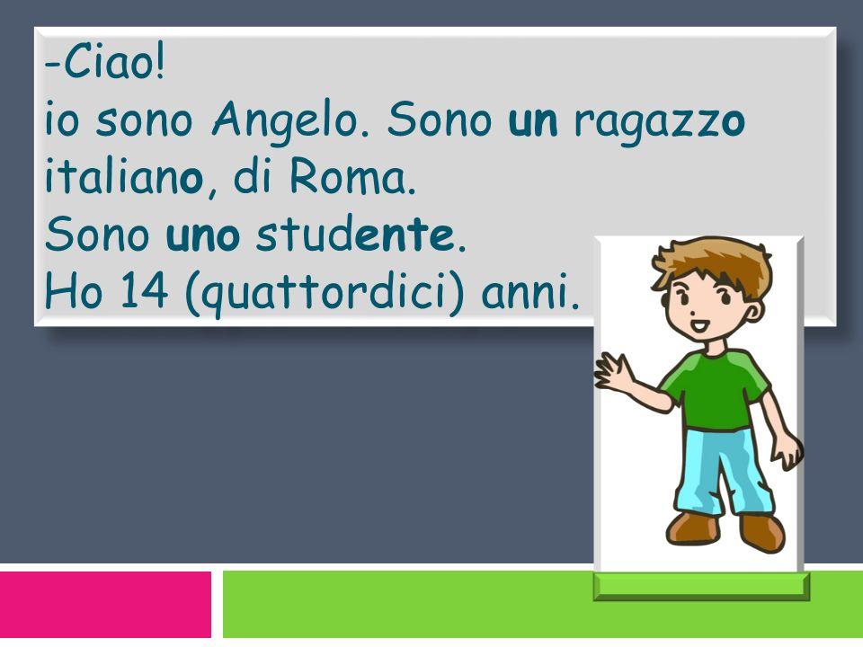 -Ciao. io sono Angelo. Sono un ragazzo italiano, di Roma.