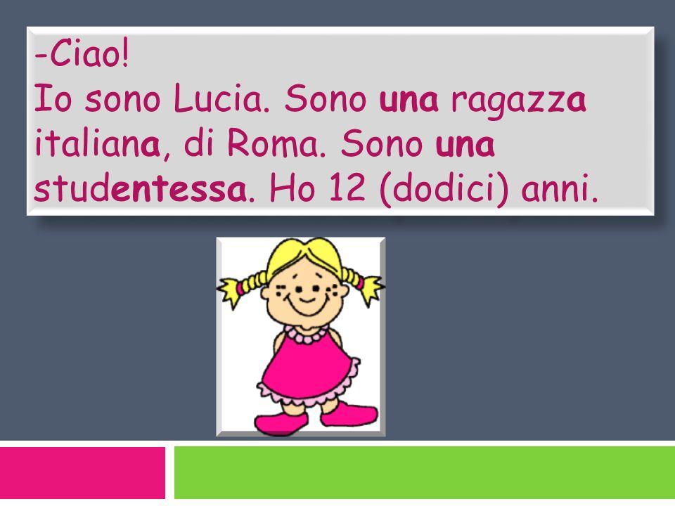 -Ciao. Io sono Lucia. Sono una ragazza italiana, di Roma.