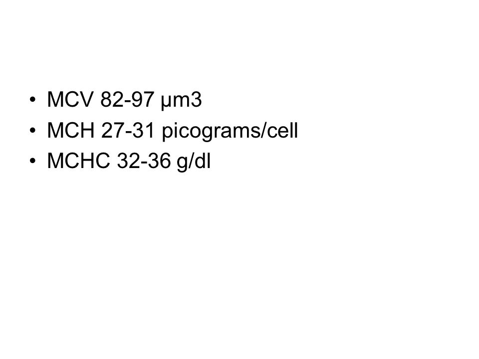 MCV 82-97 μm3 MCH 27-31 picograms/cell MCHC 32-36 g/dl