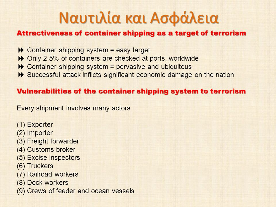 Ναυτιλία και Ασφάλεια Attractiveness of container shipping as a target of terrorism. Container shipping system = easy target.