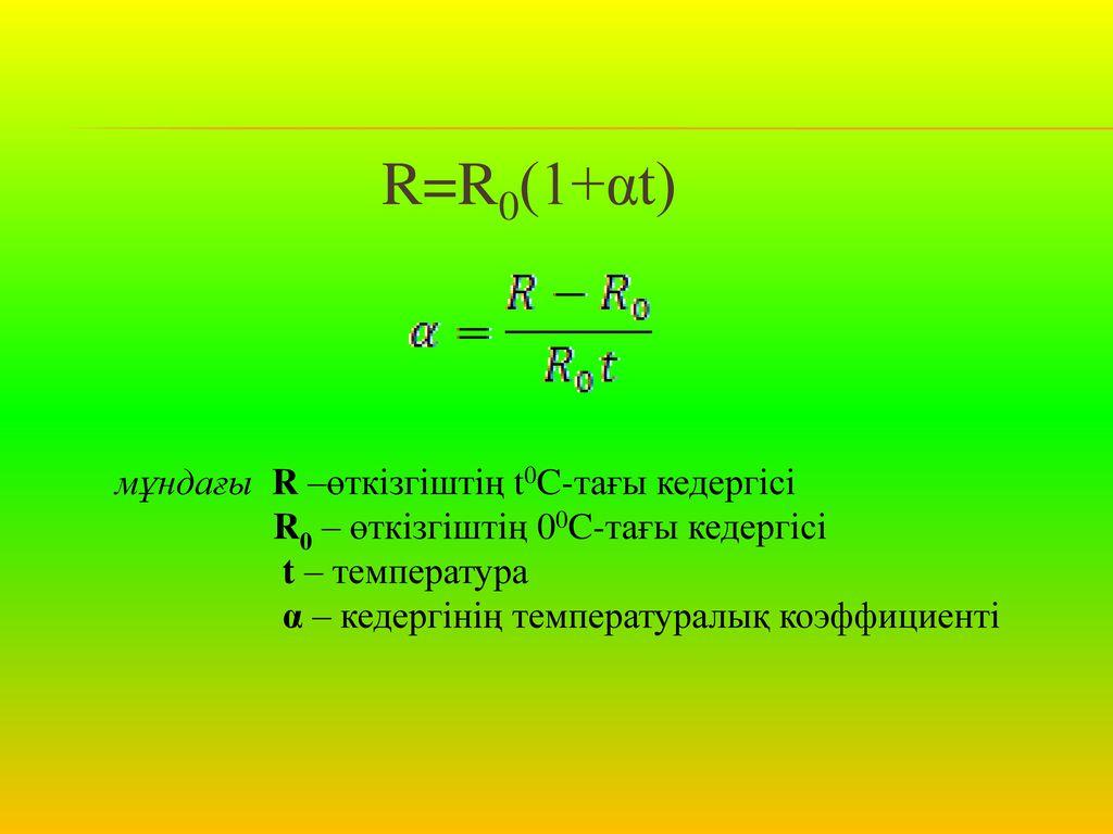 R=R0(1+αt) мұндағы R –өткізгіштің t0C-тағы кедергісі