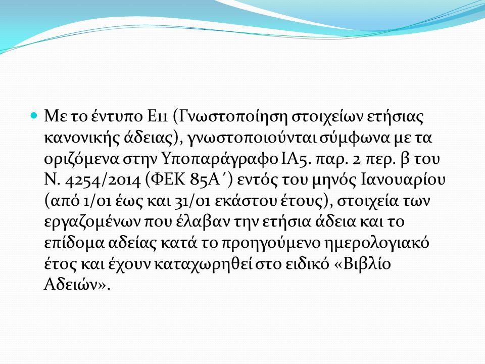 Με το έντυπο Ε11 (Γνωστοποίηση στοιχείων ετήσιας κανονικής άδειας), γνωστοποιούνται σύμφωνα με τα οριζόμενα στην Υποπαράγραφο ΙΑ5.