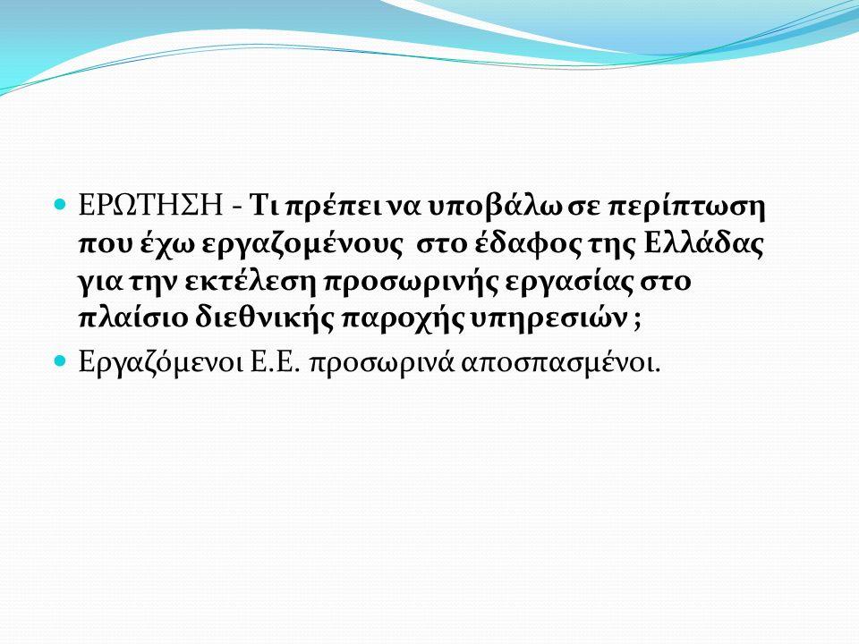 ΕΡΩΤΗΣΗ - Τι πρέπει να υποβάλω σε περίπτωση που έχω εργαζομένους στο έδαφος της Ελλάδας για την εκτέλεση προσωρινής εργασίας στο πλαίσιο διεθνικής παροχής υπηρεσιών ;